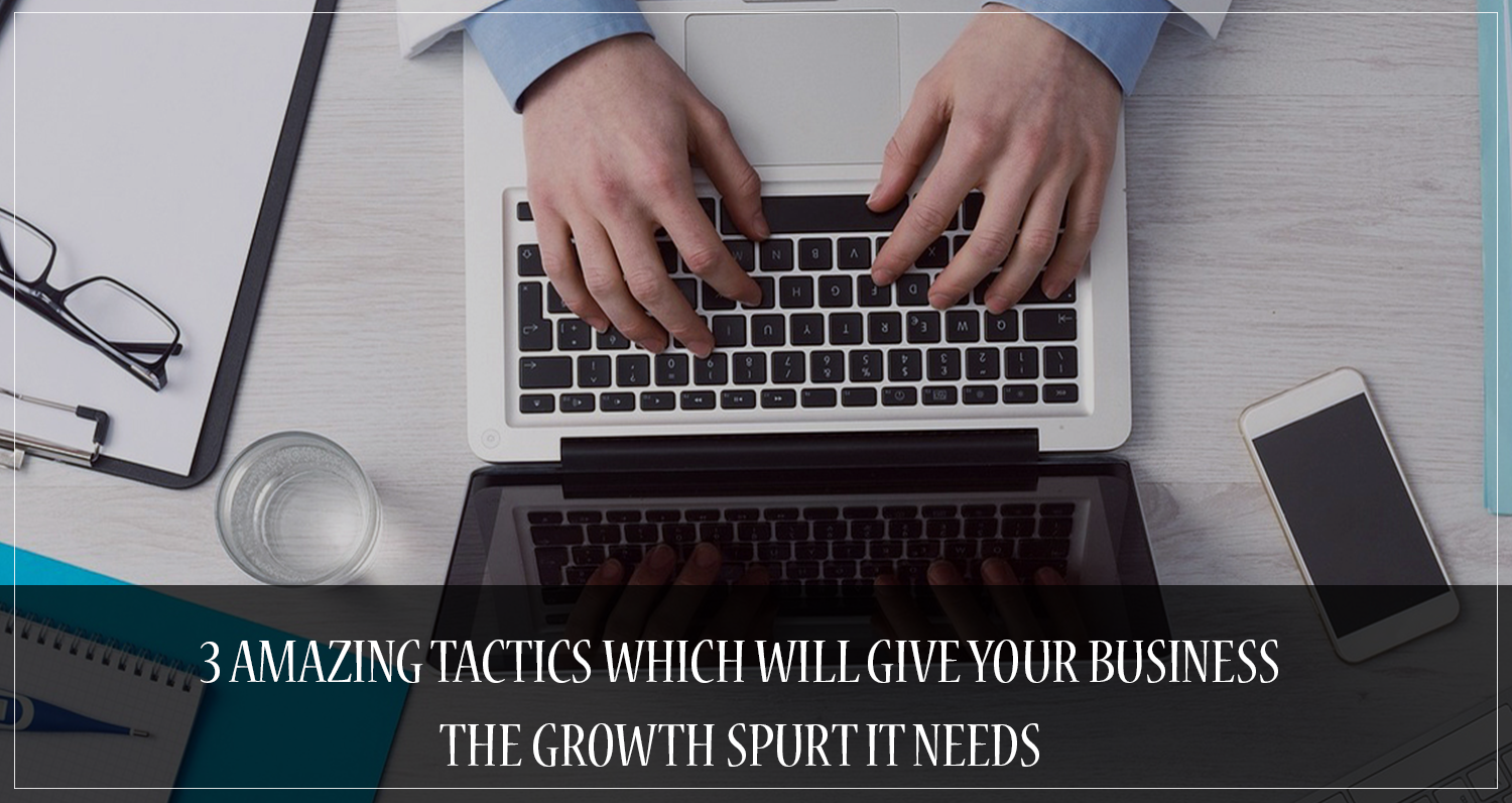 3_Amazing_Tactics_which_will_Give_your_Business_the_Growth_Spurt_it_Needs