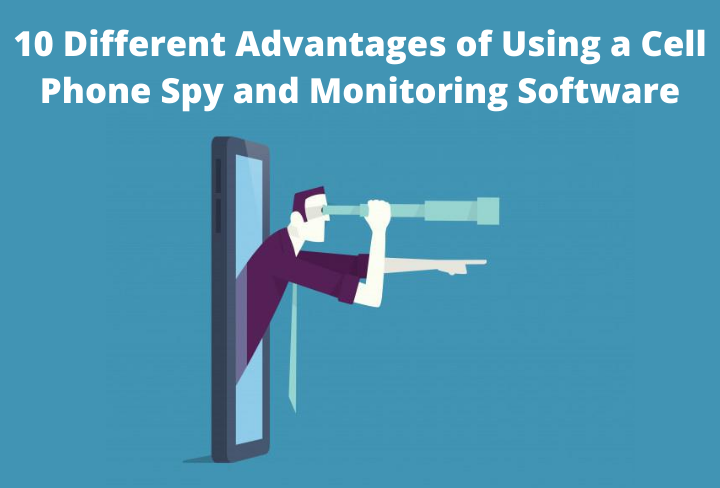 10 Different Advantages of Using a Cell Phone Spy and Monitoring Software