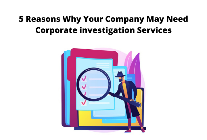 5 Reasons Why Your Company May Need Corporate investigation Services