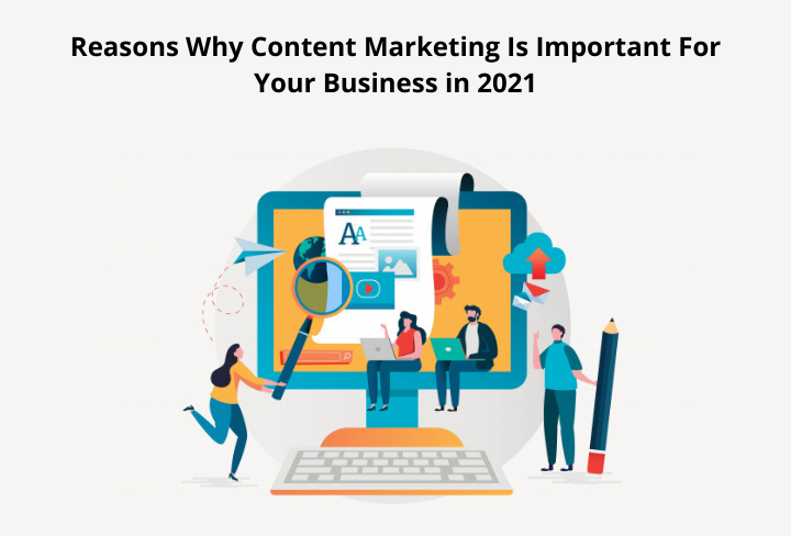Reasons Why Content Marketing Is Important For Your Business in 2021